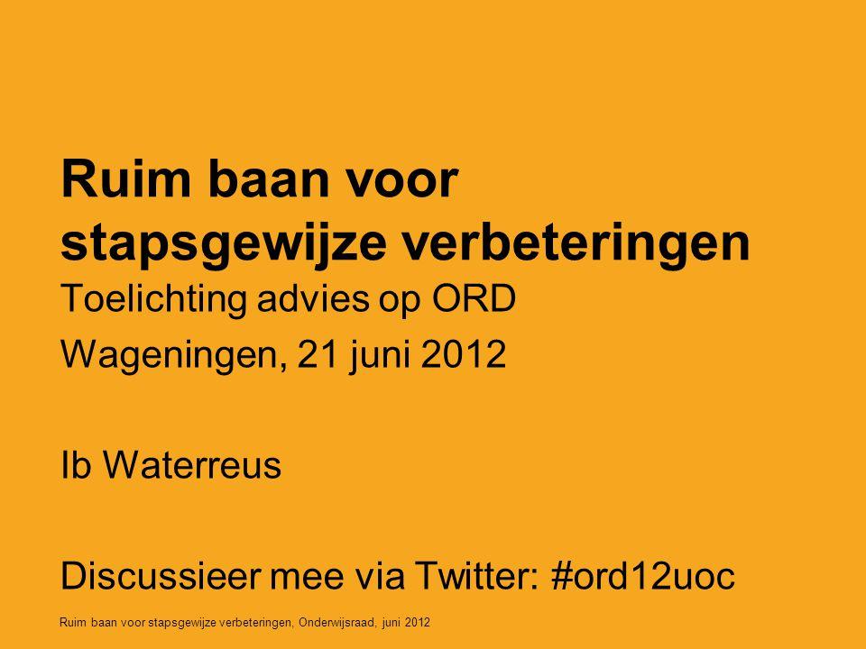 Ruim baan voor stapsgewijze verbeteringen, Onderwijsraad, juni 2012 Ruim baan voor stapsgewijze verbeteringen Toelichting advies op ORD Wageningen, 21 juni 2012 Ib Waterreus Discussieer mee via Twitter: #ord12uoc