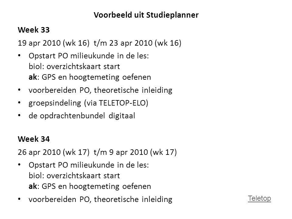 Voorbeeld uit Studieplanner Week 33 19 apr 2010 (wk 16) t/m 23 apr 2010 (wk 16) Opstart PO milieukunde in de les: biol: overzichtskaart start ak: GPS en hoogtemeting oefenen voorbereiden PO, theoretische inleiding groepsindeling (via TELETOP-ELO) de opdrachtenbundel digitaal Week 34 26 apr 2010 (wk 17) t/m 9 apr 2010 (wk 17) Opstart PO milieukunde in de les: biol: overzichtskaart start ak: GPS en hoogtemeting oefenen voorbereiden PO, theoretische inleiding Teletop