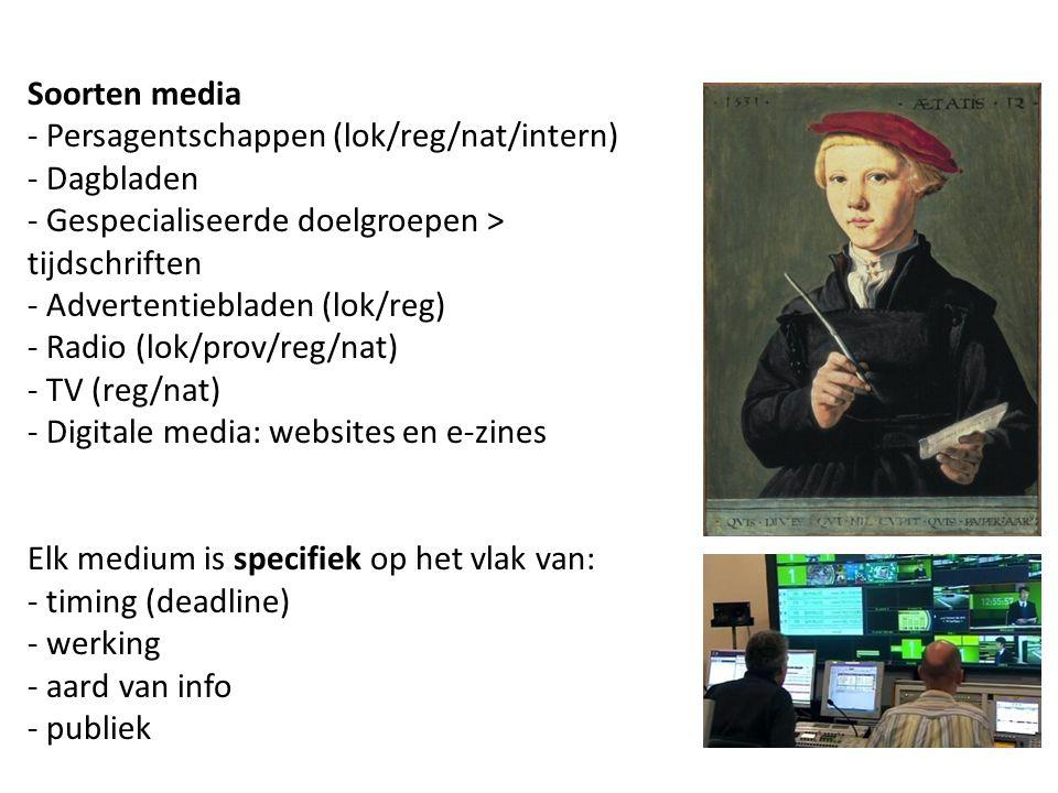 Soorten media - Persagentschappen (lok/reg/nat/intern) - Dagbladen - Gespecialiseerde doelgroepen > tijdschriften - Advertentiebladen (lok/reg) - Radio (lok/prov/reg/nat) - TV (reg/nat) - Digitale media: websites en e-zines Elk medium is specifiek op het vlak van: - timing (deadline) - werking - aard van info - publiek