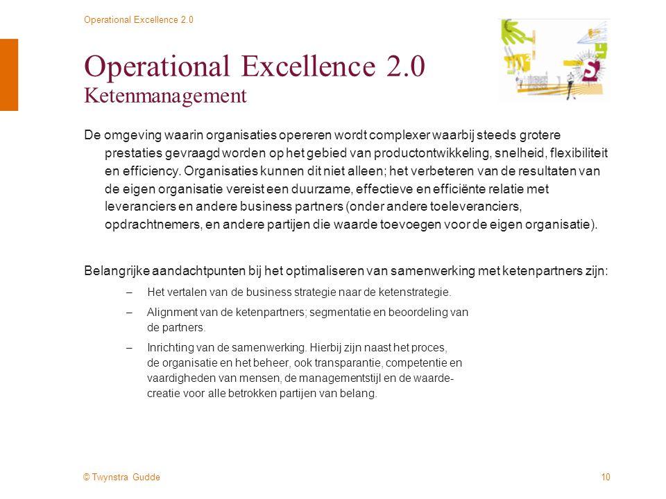 © Twynstra Gudde Operational Excellence 2.0 10 Operational Excellence 2.0 Ketenmanagement De omgeving waarin organisaties opereren wordt complexer waarbij steeds grotere prestaties gevraagd worden op het gebied van productontwikkeling, snelheid, flexibiliteit en efficiency.