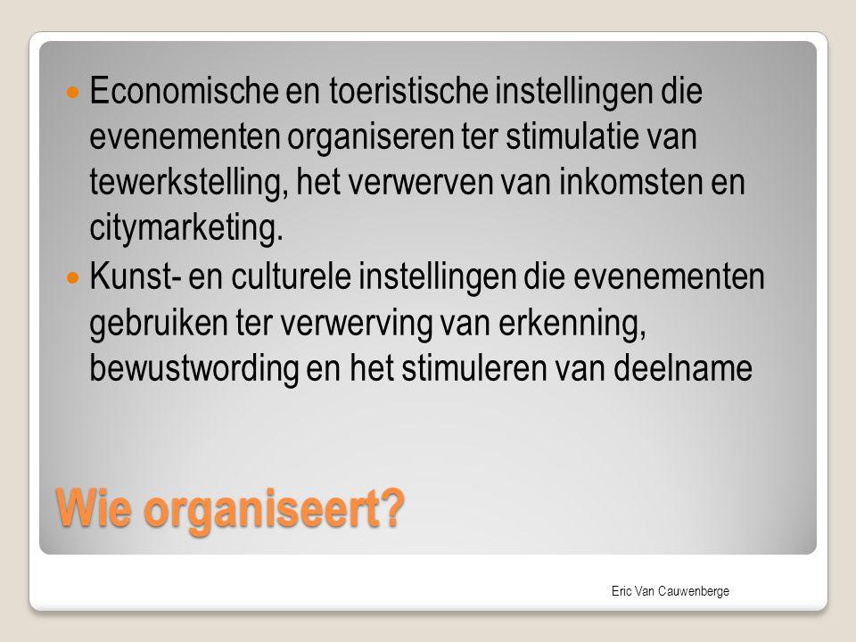 Eric Van Cauwenberge Wie organiseert? Economische en toeristische instellingen die evenementen organiseren ter stimulatie van tewerkstelling, het verw