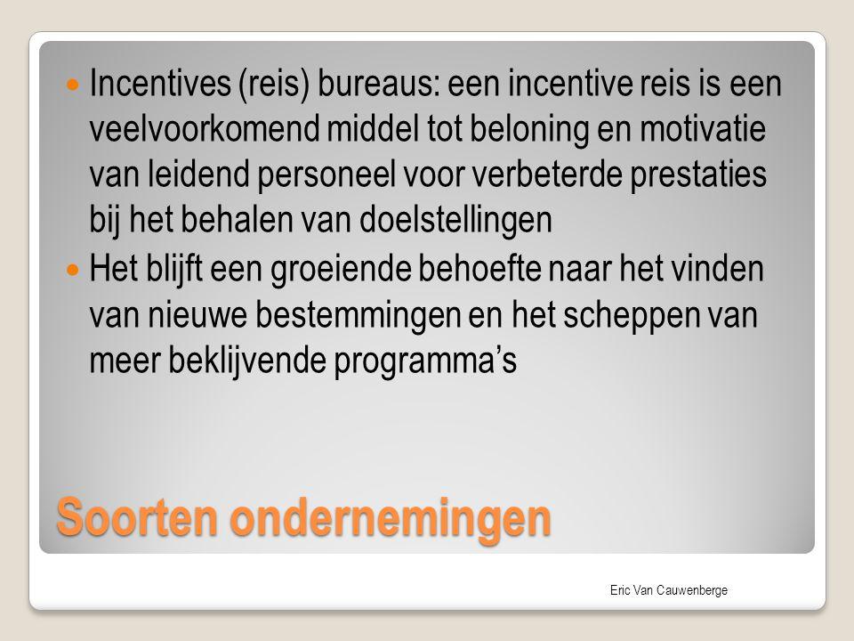 Eric Van Cauwenberge Soorten ondernemingen Incentives (reis) bureaus: een incentive reis is een veelvoorkomend middel tot beloning en motivatie van leidend personeel voor verbeterde prestaties bij het behalen van doelstellingen Het blijft een groeiende behoefte naar het vinden van nieuwe bestemmingen en het scheppen van meer beklijvende programma's