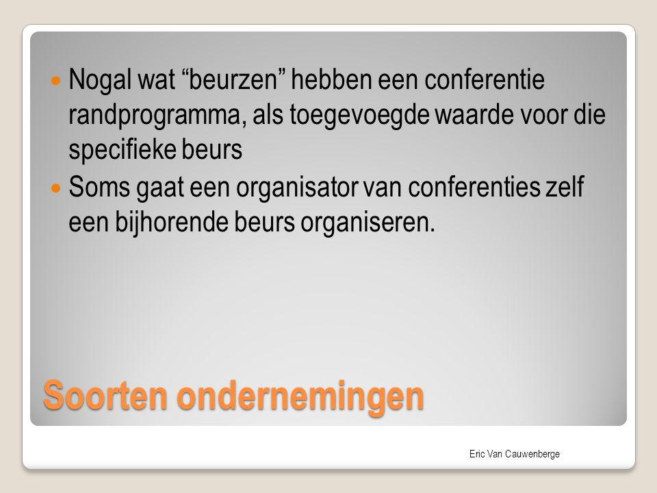 """Eric Van Cauwenberge Soorten ondernemingen Nogal wat """"beurzen"""" hebben een conferentie randprogramma, als toegevoegde waarde voor die specifieke beurs"""
