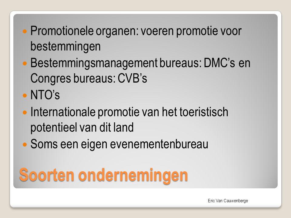 Eric Van Cauwenberge Soorten ondernemingen Promotionele organen: voeren promotie voor bestemmingen Bestemmingsmanagement bureaus: DMC's en Congres bureaus: CVB's NTO's Internationale promotie van het toeristisch potentieel van dit land Soms een eigen evenementenbureau