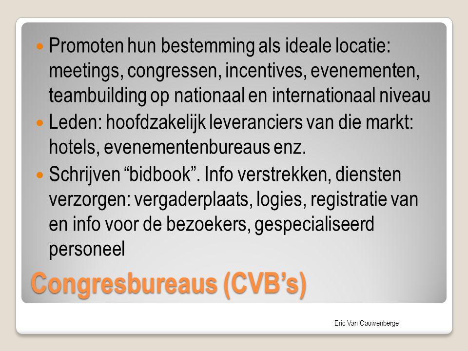 Eric Van Cauwenberge Congresbureaus (CVB's) Promoten hun bestemming als ideale locatie: meetings, congressen, incentives, evenementen, teambuilding op nationaal en internationaal niveau Leden: hoofdzakelijk leveranciers van die markt: hotels, evenementenbureaus enz.