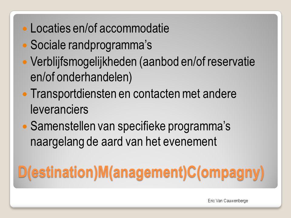 Eric Van Cauwenberge D(estination)M(anagement)C(ompagny) Locaties en/of accommodatie Sociale randprogramma's Verblijfsmogelijkheden (aanbod en/of reservatie en/of onderhandelen) Transportdiensten en contacten met andere leveranciers Samenstellen van specifieke programma's naargelang de aard van het evenement