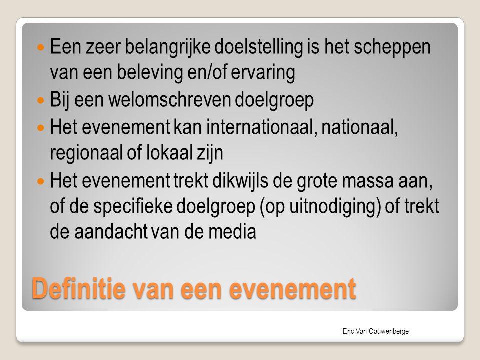 Eric Van Cauwenberge Een zeer belangrijke doelstelling is het scheppen van een beleving en/of ervaring Bij een welomschreven doelgroep Het evenement kan internationaal, nationaal, regionaal of lokaal zijn Het evenement trekt dikwijls de grote massa aan, of de specifieke doelgroep (op uitnodiging) of trekt de aandacht van de media Definitie van een evenement