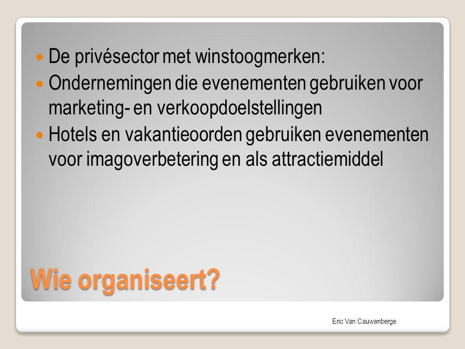 Eric Van Cauwenberge Wie organiseert? De privésector met winstoogmerken: Ondernemingen die evenementen gebruiken voor marketing- en verkoopdoelstellin