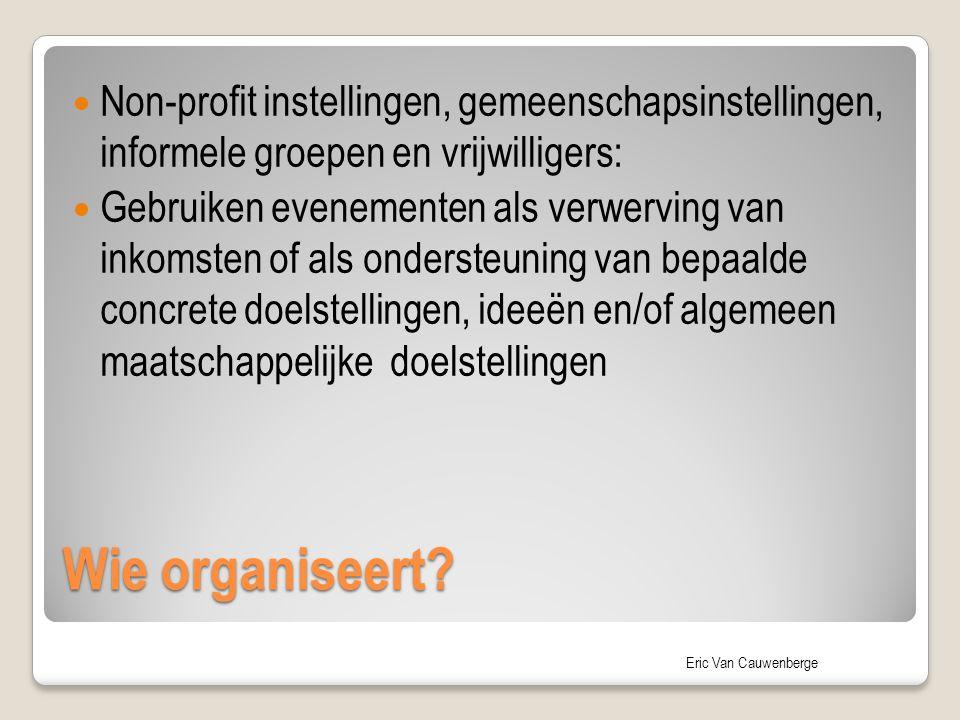 Eric Van Cauwenberge Wie organiseert? Non-profit instellingen, gemeenschapsinstellingen, informele groepen en vrijwilligers: Gebruiken evenementen als