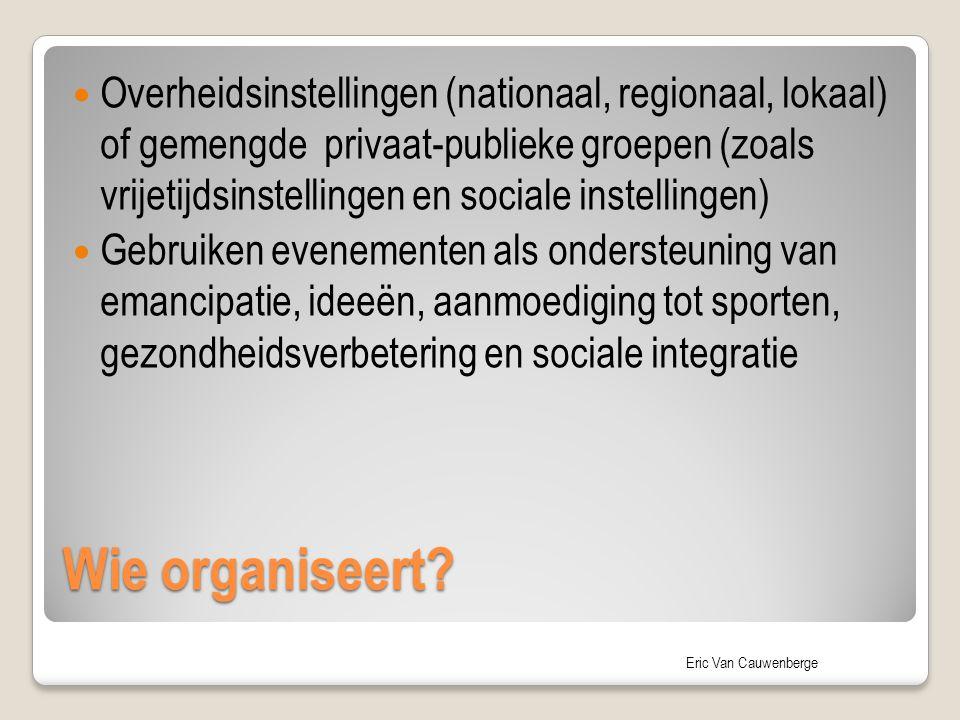 Eric Van Cauwenberge Wie organiseert? Overheidsinstellingen (nationaal, regionaal, lokaal) of gemengde privaat-publieke groepen (zoals vrijetijdsinste