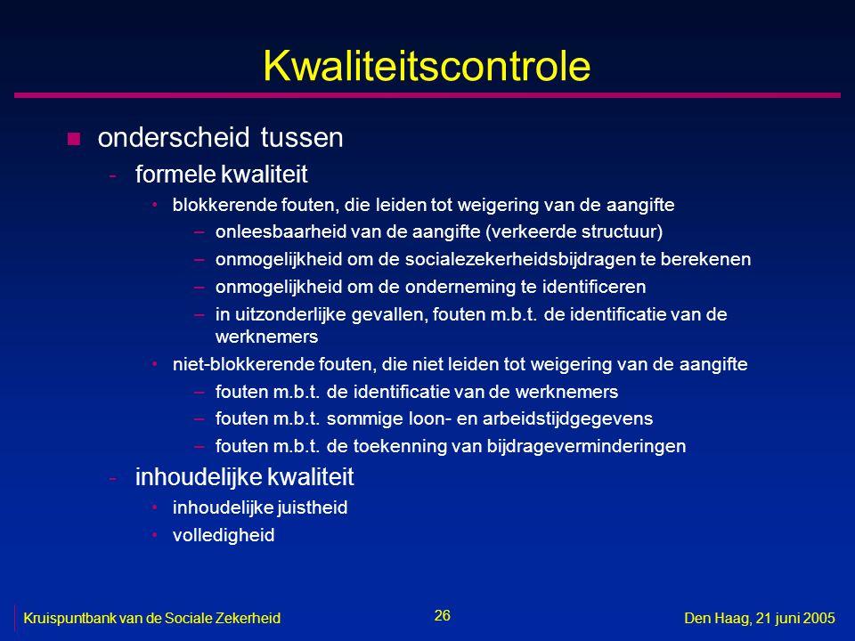 26 Kruispuntbank van de Sociale ZekerheidDen Haag, 21 juni 2005 Kwaliteitscontrole n onderscheid tussen -formele kwaliteit blokkerende fouten, die lei