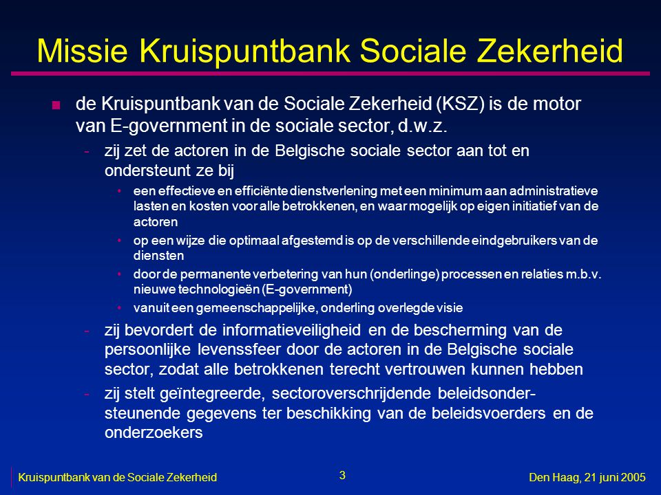 4 Kruispuntbank van de Sociale ZekerheidDen Haag, 21 juni 2005 Sociale sector n in de eerste plaats instanties actief bij het beheer, de uitvoering of de toekenning van -de sociale verzekeringen in alle stelsels (zowel inning van bijdragen als toekenning van rechten) -de sociale bijstand -de aanvullende voordelen voorzien in CAO's n geleidelijk ook instanties actief bij het beheer, de uitvoering of toekenning van bijvoorbeeld -de aanvullende pensioenen (tweede pijler) -de sociale voordelen voorzien door andere overheidsniveau's dan de federale overheid (gemeenten, provincies, gewesten, gemeenschappen, …) -de afgeleide rechten toegekend op basis van het sociaal statuut van de begunstigde (belastingdiensten, vervoersmaatschappijen, openbare-nutsbedrijven, …) -externe preventiediensten