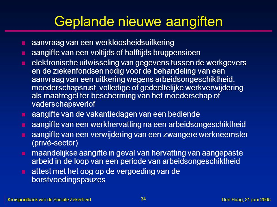 34 Kruispuntbank van de Sociale ZekerheidDen Haag, 21 juni 2005 Geplande nieuwe aangiften n aanvraag van een werkloosheidsuitkering n aangifte van een