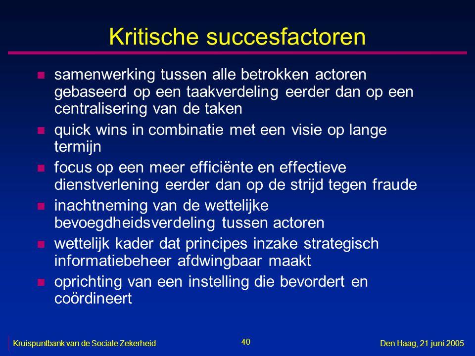 40 Kruispuntbank van de Sociale ZekerheidDen Haag, 21 juni 2005 Kritische succesfactoren n samenwerking tussen alle betrokken actoren gebaseerd op een