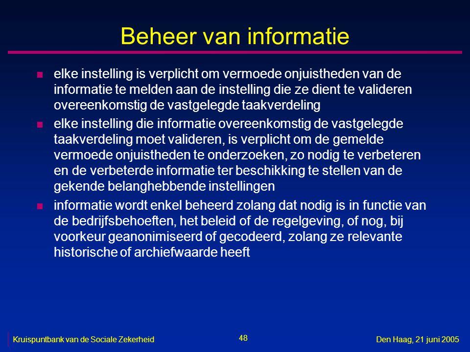 48 Kruispuntbank van de Sociale ZekerheidDen Haag, 21 juni 2005 Beheer van informatie n elke instelling is verplicht om vermoede onjuistheden van de i