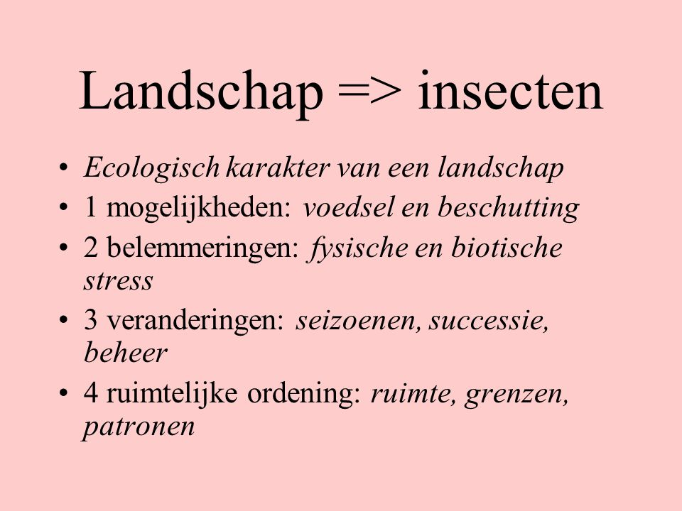 Landschap => insecten Ecologisch karakter van een landschap 1 mogelijkheden: voedsel en beschutting 2 belemmeringen: fysische en biotische stress 3 ve