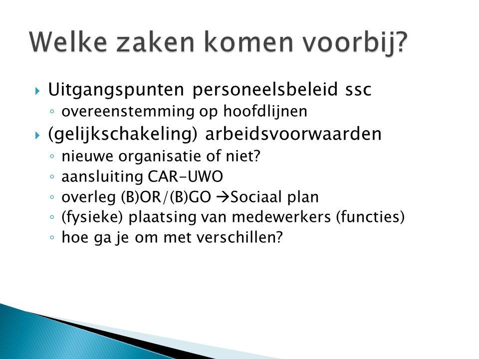  Uitgangspunten personeelsbeleid ssc ◦ overeenstemming op hoofdlijnen  (gelijkschakeling) arbeidsvoorwaarden ◦ nieuwe organisatie of niet? ◦ aanslui
