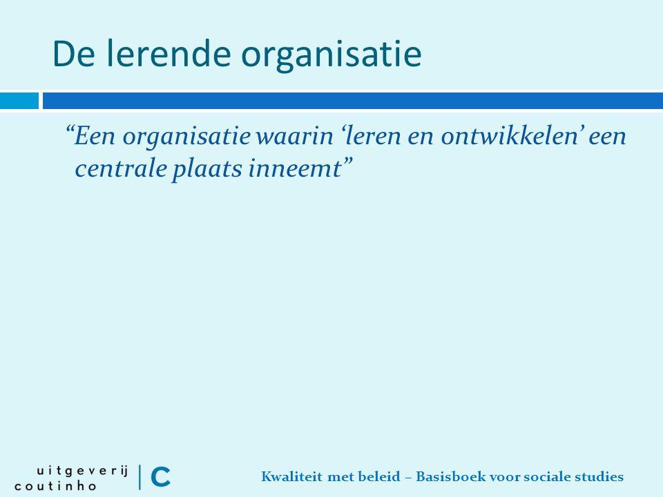 """Kwaliteit met beleid – Basisboek voor sociale studies De lerende organisatie """"Een organisatie waarin 'leren en ontwikkelen' een centrale plaats inneem"""