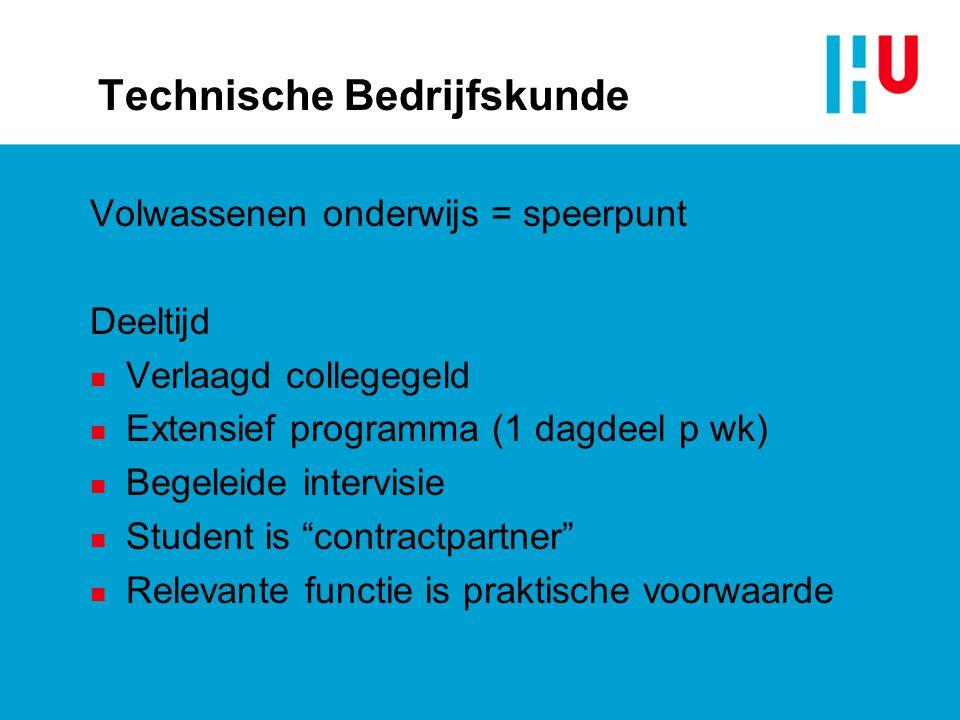 Technische Bedrijfskunde Volwassenen onderwijs = speerpunt Deeltijd n Verlaagd collegegeld n Extensief programma (1 dagdeel p wk) n Begeleide intervis