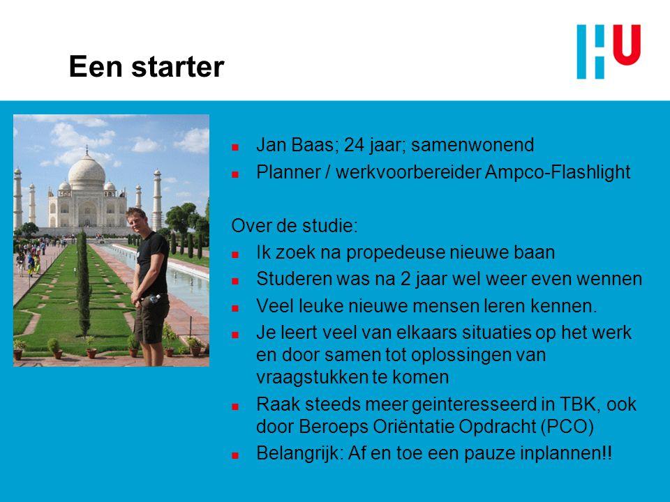 Een starter n Jan Baas; 24 jaar; samenwonend n Planner / werkvoorbereider Ampco-Flashlight Over de studie: n Ik zoek na propedeuse nieuwe baan n Stude