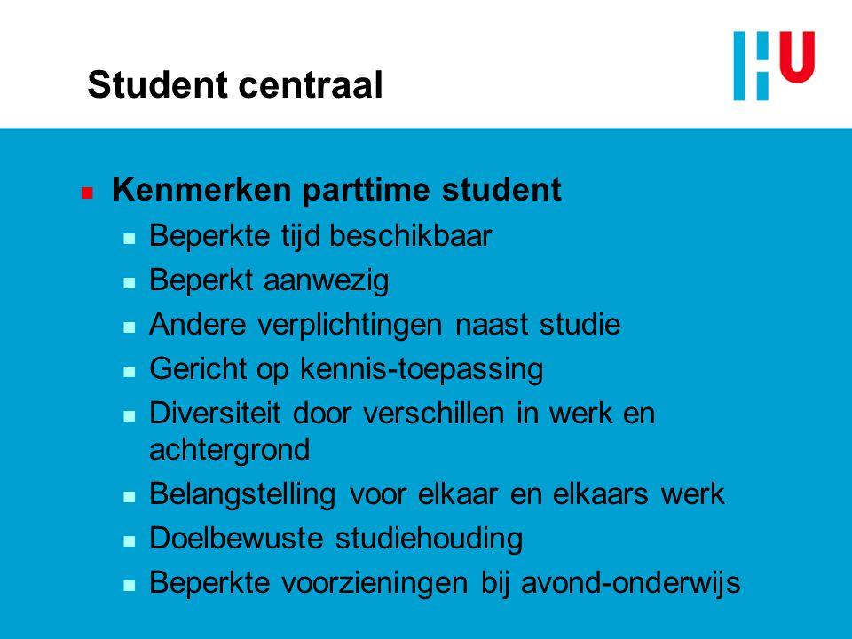 Student centraal n Kenmerken parttime student n Beperkte tijd beschikbaar n Beperkt aanwezig n Andere verplichtingen naast studie n Gericht op kennis-