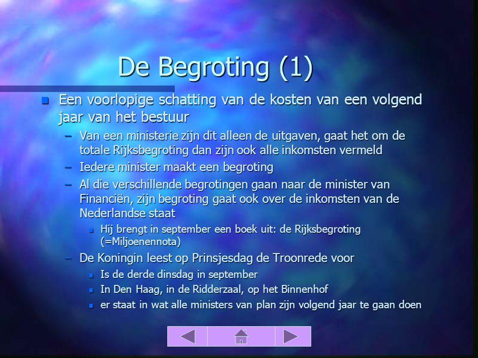 De Begroting (1) n Een voorlopige schatting van de kosten van een volgend jaar van het bestuur –Van een ministerie zijn dit alleen de uitgaven, gaat het om de totale Rijksbegroting dan zijn ook alle inkomsten vermeld –Iedere minister maakt een begroting –Al die verschillende begrotingen gaan naar de minister van Financiën, zijn begroting gaat ook over de inkomsten van de Nederlandse staat n Hij brengt in september een boek uit: de Rijksbegroting (=Miljoenennota) –De Koningin leest op Prinsjesdag de Troonrede voor n Is de derde dinsdag in september n In Den Haag, in de Ridderzaal, op het Binnenhof n er staat in wat alle ministers van plan zijn volgend jaar te gaan doen