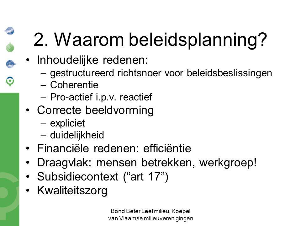 Bond Beter Leefmilieu, Koepel van Vlaamse milieuverenigingen 2. Waarom beleidsplanning? Inhoudelijke redenen: –gestructureerd richtsnoer voor beleidsb