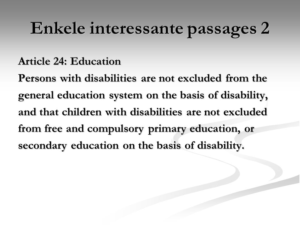 Enkele interessante passages 2 Article 24: Education Persons with disabilities are not excluded from the general education system on the basis of disability, and that children with disabilities are not excluded from free and compulsory primary education, or secondary education on the basis of disability.