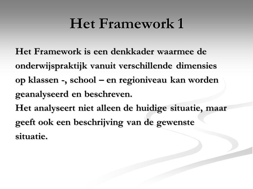 Het Framework 1 Het Framework is een denkkader waarmee de onderwijspraktijk vanuit verschillende dimensies op klassen -, school – en regioniveau kan w