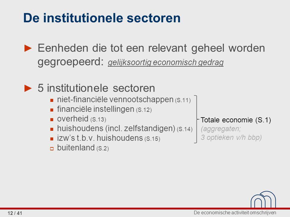 De economische activiteit omschrijven 12 / 41 De institutionele sectoren ► Eenheden die tot een relevant geheel worden gegroepeerd: gelijksoortig economisch gedrag ► 5 institutionele sectoren niet-financiële vennootschappen (S.11) financiële instellingen (S.12) overheid (S.13) huishoudens (incl.