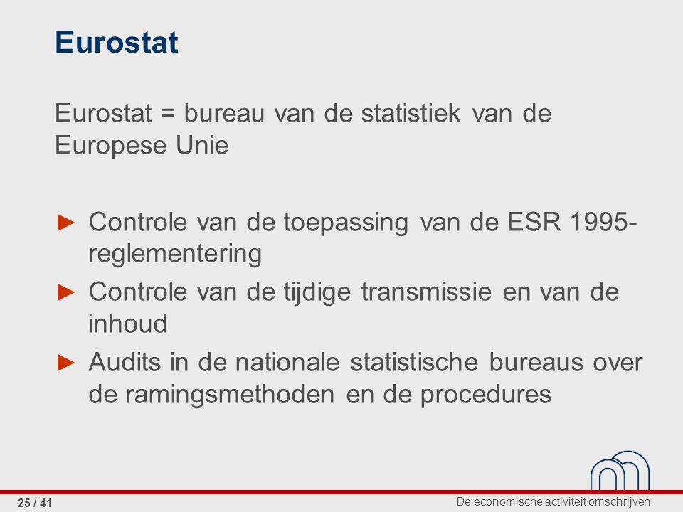 De economische activiteit omschrijven 25 / 41 Eurostat Eurostat = bureau van de statistiek van de Europese Unie ► Controle van de toepassing van de ESR 1995- reglementering ► Controle van de tijdige transmissie en van de inhoud ► Audits in de nationale statistische bureaus over de ramingsmethoden en de procedures