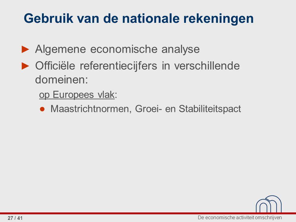 De economische activiteit omschrijven 27 / 41 Gebruik van de nationale rekeningen ► Algemene economische analyse ► Officiële referentiecijfers in verschillende domeinen: op Europees vlak: ● Maastrichtnormen, Groei- en Stabiliteitspact