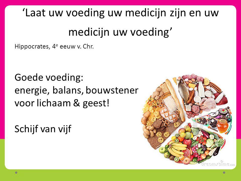 'Laat uw voeding uw medicijn zijn en uw medicijn uw voeding' Hippocrates, 4 e eeuw v. Chr. Goede voeding: energie, balans, bouwstenen voor lichaam & g