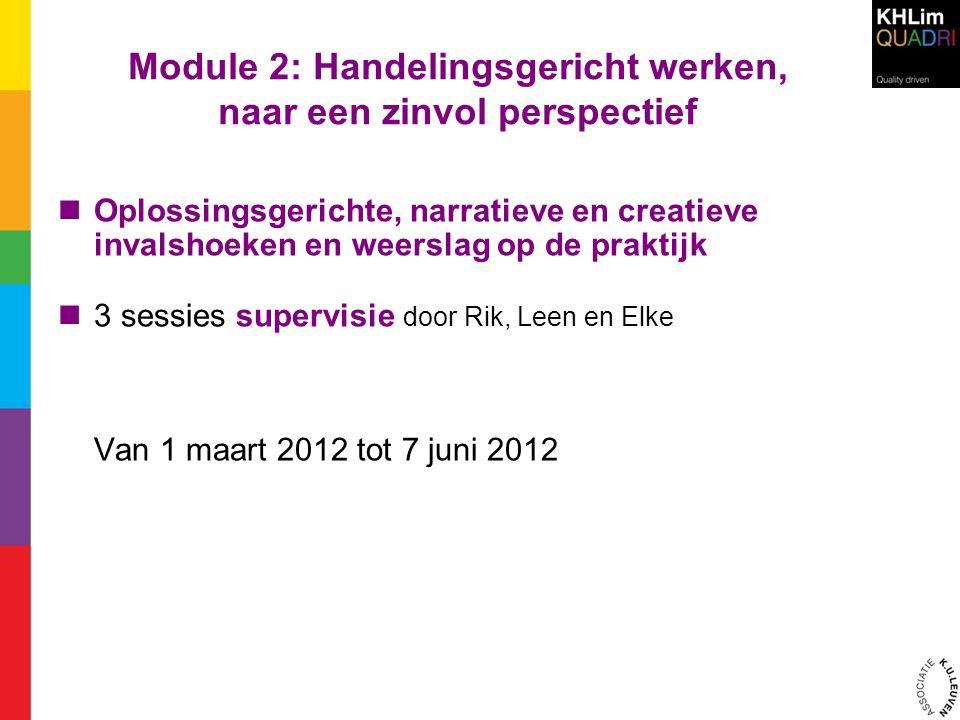 Module 2: Handelingsgericht werken, naar een zinvol perspectief Oplossingsgerichte, narratieve en creatieve invalshoeken en weerslag op de praktijk 3 sessies supervisie door Rik, Leen en Elke Van 1 maart 2012 tot 7 juni 2012