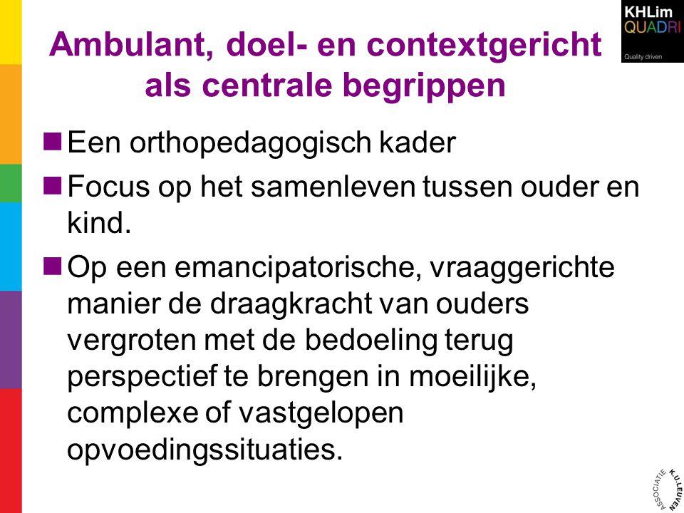 Ambulant, doel- en contextgericht als centrale begrippen Een orthopedagogisch kader Focus op het samenleven tussen ouder en kind.