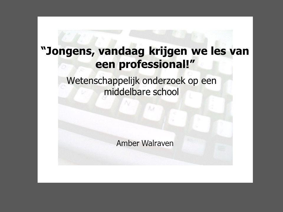 Jongens, vandaag krijgen we les van een professional! Wetenschappelijk onderzoek op een middelbare school Amber Walraven