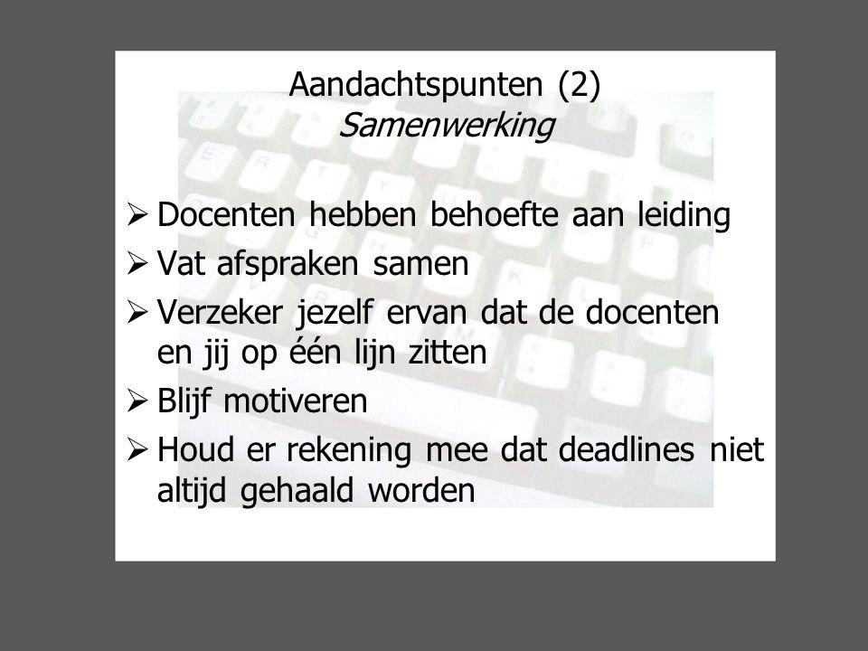 Aandachtspunten (2) Samenwerking  Docenten hebben behoefte aan leiding  Vat afspraken samen  Verzeker jezelf ervan dat de docenten en jij op één lijn zitten  Blijf motiveren  Houd er rekening mee dat deadlines niet altijd gehaald worden