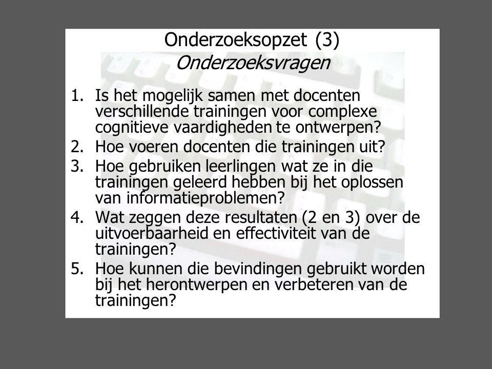 Onderzoeksopzet (3) Onderzoeksvragen 1.Is het mogelijk samen met docenten verschillende trainingen voor complexe cognitieve vaardigheden te ontwerpen.