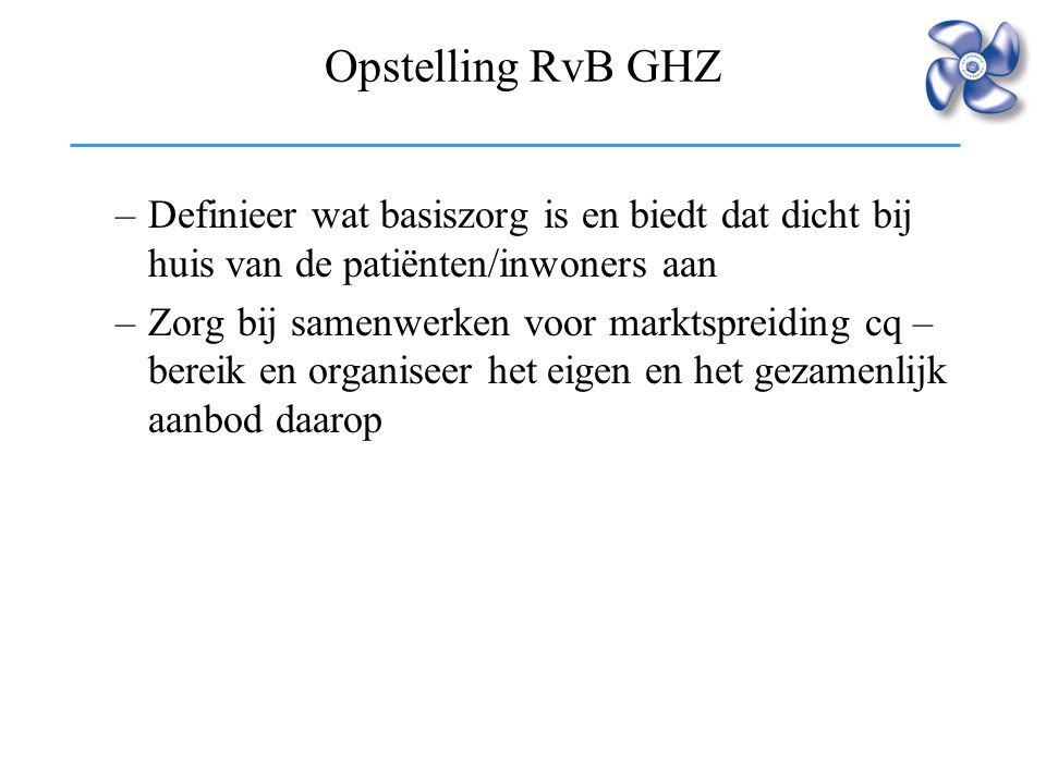 Opstelling RvB GHZ –Definieer wat basiszorg is en biedt dat dicht bij huis van de patiënten/inwoners aan –Zorg bij samenwerken voor marktspreiding cq