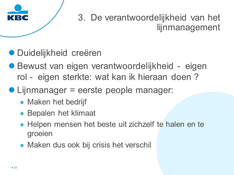 16 3. De verantwoordelijkheid van het lijnmanagement Duidelijkheid creëren Bewust van eigen verantwoordelijkheid - eigen rol - eigen sterkte: wat kan