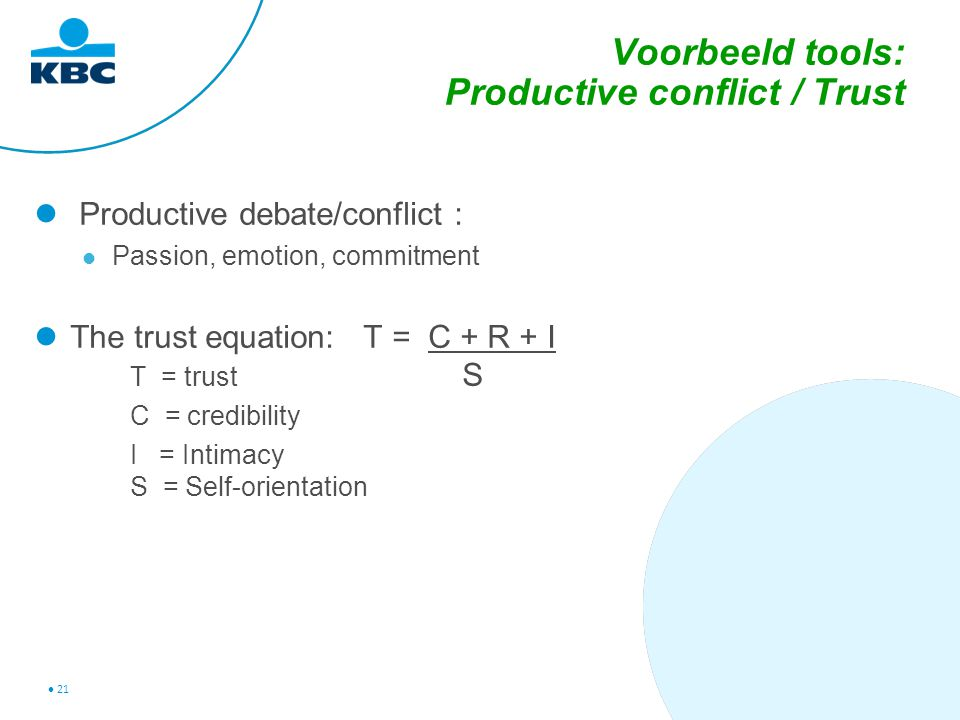 21 Voorbeeld tools: Productive conflict / Trust Productive debate/conflict : Passion, emotion, commitment The trust equation: T = C + R + I T = trust