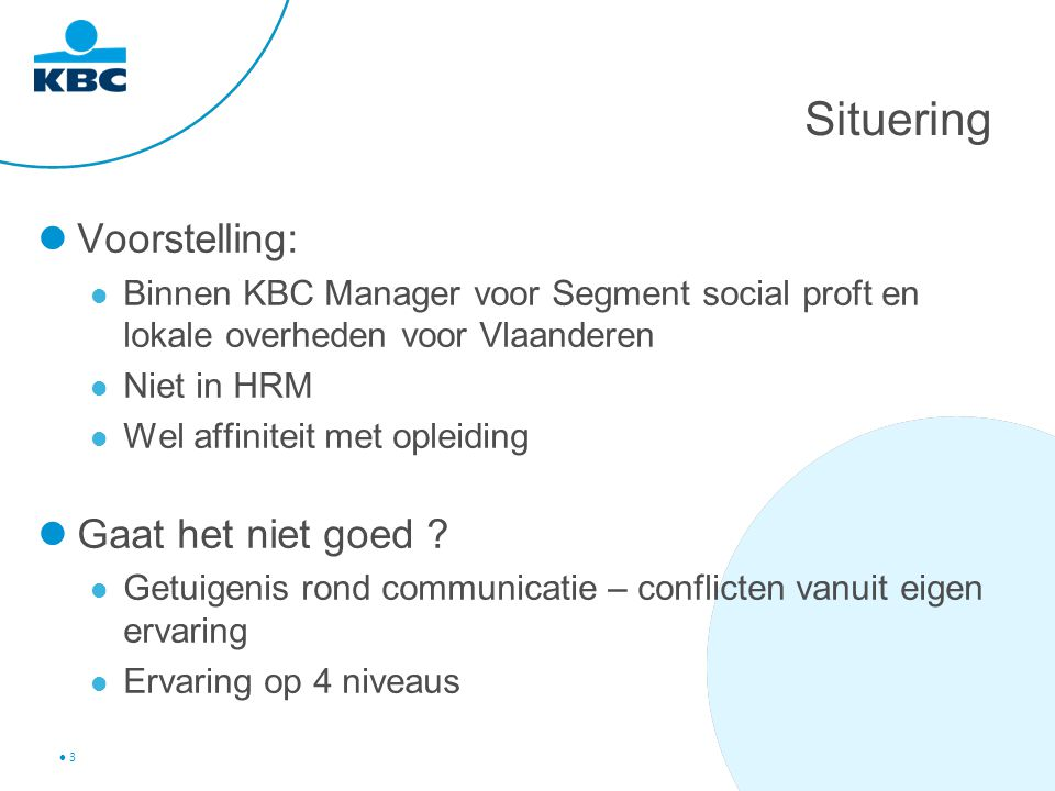 3 Situering Voorstelling: Binnen KBC Manager voor Segment social proft en lokale overheden voor Vlaanderen Niet in HRM Wel affiniteit met opleiding Gaat het niet goed .
