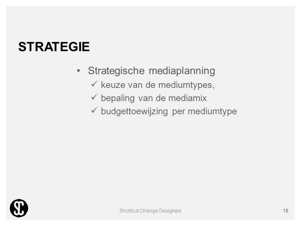 STRATEGIE Strategische mediaplanning keuze van de mediumtypes, bepaling van de mediamix budgettoewijzing per mediumtype Shortcut Change Designers18