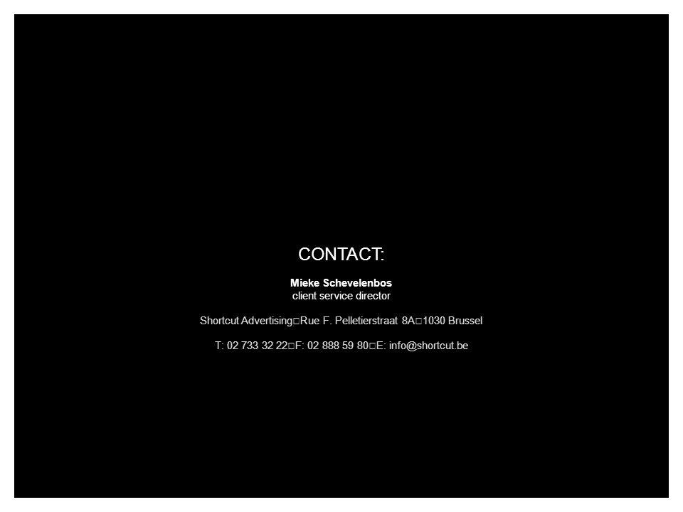 CONTACT: Mieke Schevelenbos client service director Shortcut Advertising Rue F. Pelletierstraat 8A 1030 Brussel T: 02 733 32 22 F: 02 888 59 80 E: inf