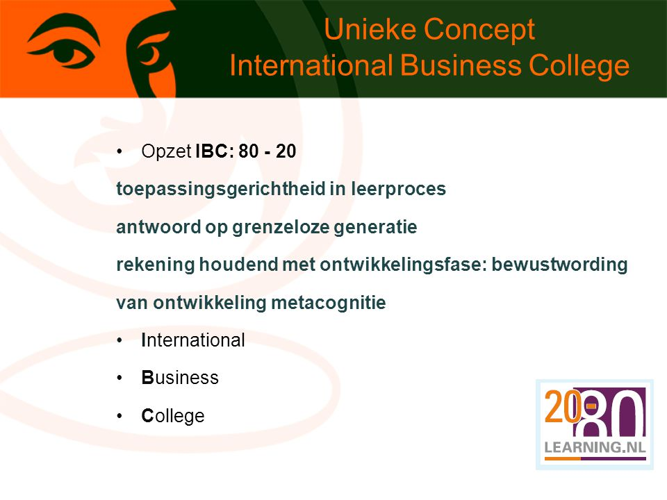 Unieke Concept International Business College Opzet IBC: 80 - 20 toepassingsgerichtheid in leerproces antwoord op grenzeloze generatie rekening houdend met ontwikkelingsfase: bewustwording van ontwikkeling metacognitie International Business College