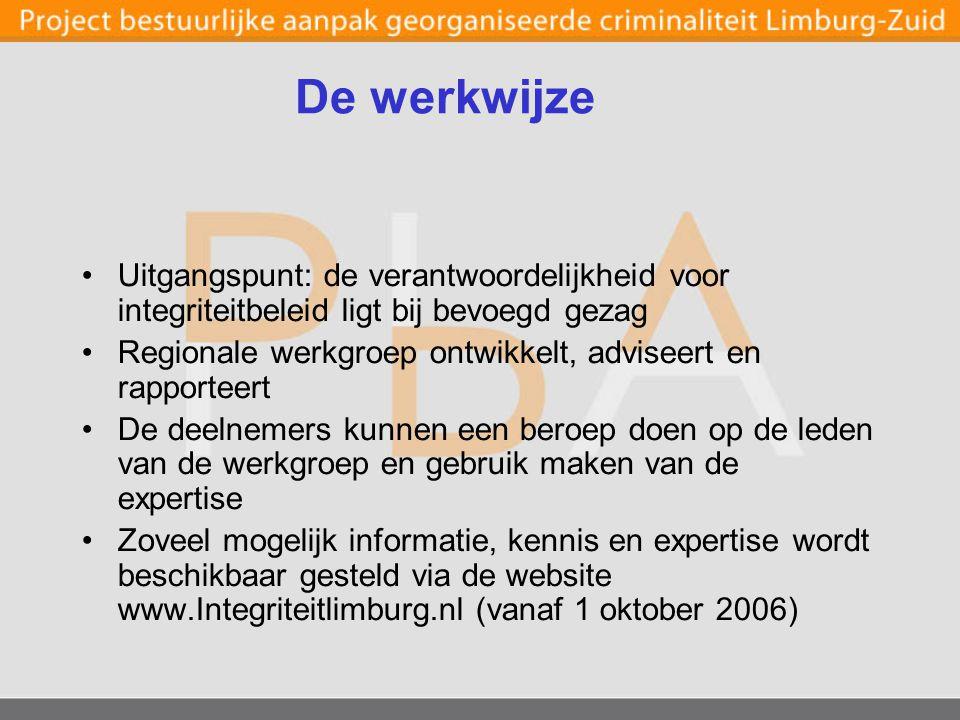 De werkwijze Uitgangspunt: de verantwoordelijkheid voor integriteitbeleid ligt bij bevoegd gezag Regionale werkgroep ontwikkelt, adviseert en rapporteert De deelnemers kunnen een beroep doen op de leden van de werkgroep en gebruik maken van de expertise Zoveel mogelijk informatie, kennis en expertise wordt beschikbaar gesteld via de website www.Integriteitlimburg.nl (vanaf 1 oktober 2006)
