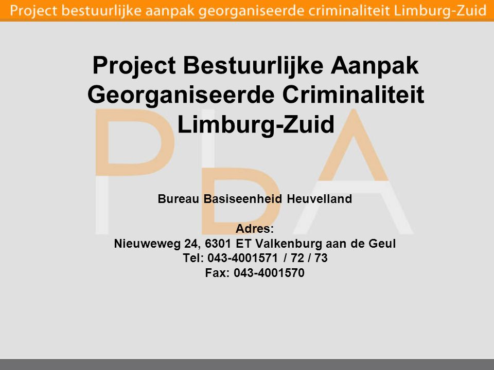Bureau Basiseenheid Heuvelland Adres: Nieuweweg 24, 6301 ET Valkenburg aan de Geul Tel: 043-4001571 / 72 / 73 Fax: 043-4001570 Project Bestuurlijke Aanpak Georganiseerde Criminaliteit Limburg-Zuid