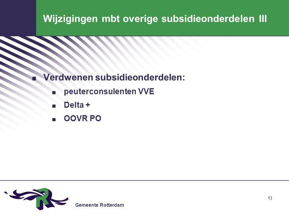 Gemeente Rotterdam 13 Wijzigingen mbt overige subsidieonderdelen III. Verdwenen subsidieonderdelen:. peuterconsulenten VVE. Delta +. OOVR PO
