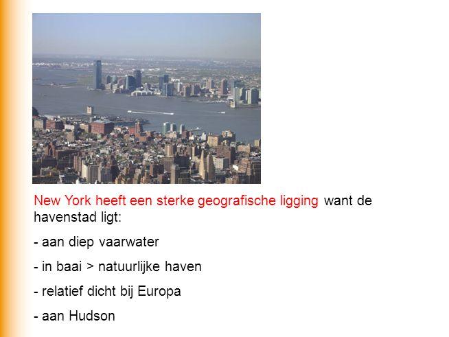 New York heeft een sterke geografische ligging want de havenstad ligt: - aan diep vaarwater - in baai > natuurlijke haven - relatief dicht bij Europa