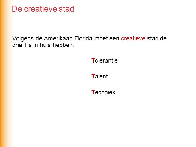 Volgens de Amerikaan Florida moet een creatieve stad de drie T's in huis hebben: Tolerantie Talent Techniek De creatieve stad